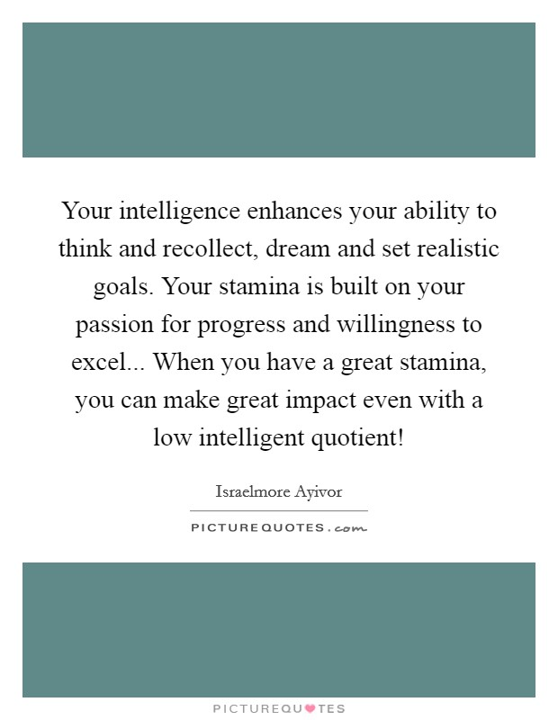 Your intelligence enhances your ability to think and recollect, dream and set realistic goals. Your stamina is built on your passion for progress and willingness to excel... When you have a great stamina, you can make great impact even with a low intelligent quotient! Picture Quote #1