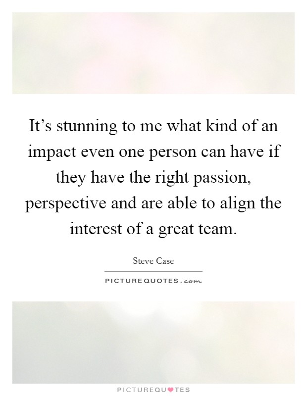 It's stunning to me what kind of an impact even one person can have if they have the right passion, perspective and are able to align the interest of a great team Picture Quote #1