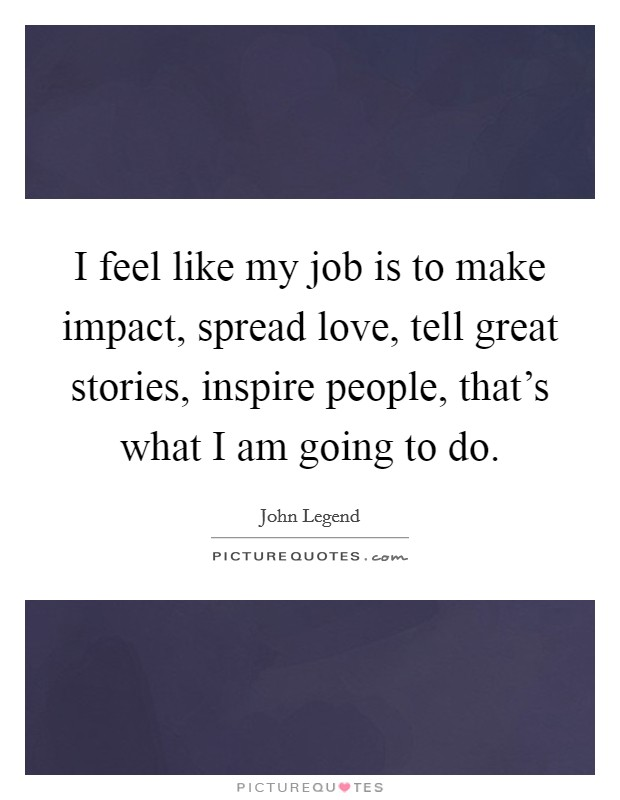 I feel like my job is to make impact, spread love, tell great stories, inspire people, that's what I am going to do Picture Quote #1