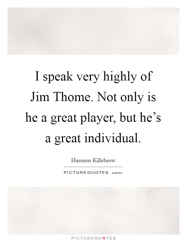 I speak very highly of Jim Thome. Not only is he a great player, but he's a great individual. Picture Quote #1