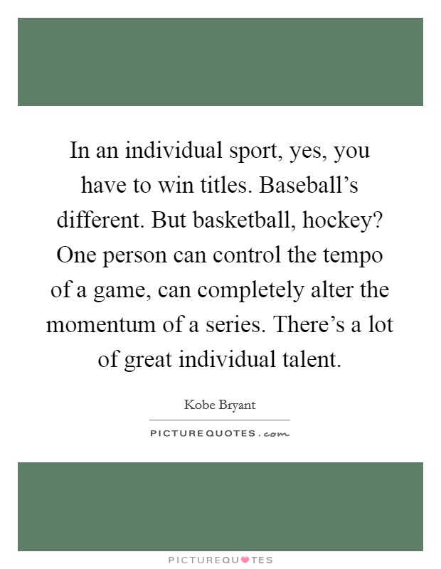 In an individual sport, yes, you have to win titles. Baseball's different. But basketball, hockey? One person can control the tempo of a game, can completely alter the momentum of a series. There's a lot of great individual talent Picture Quote #1