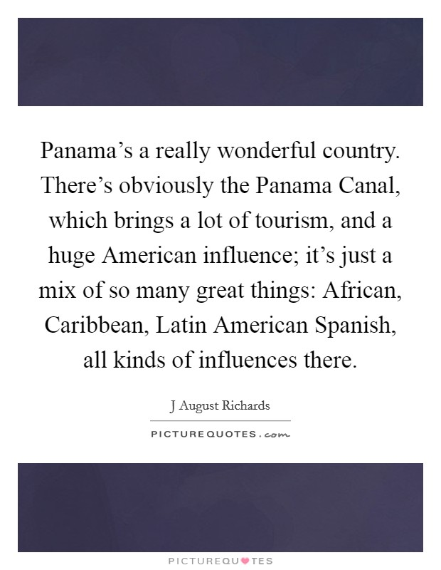 Panama's a really wonderful country. There's obviously the Panama Canal, which brings a lot of tourism, and a huge American influence; it's just a mix of so many great things: African, Caribbean, Latin American Spanish, all kinds of influences there Picture Quote #1