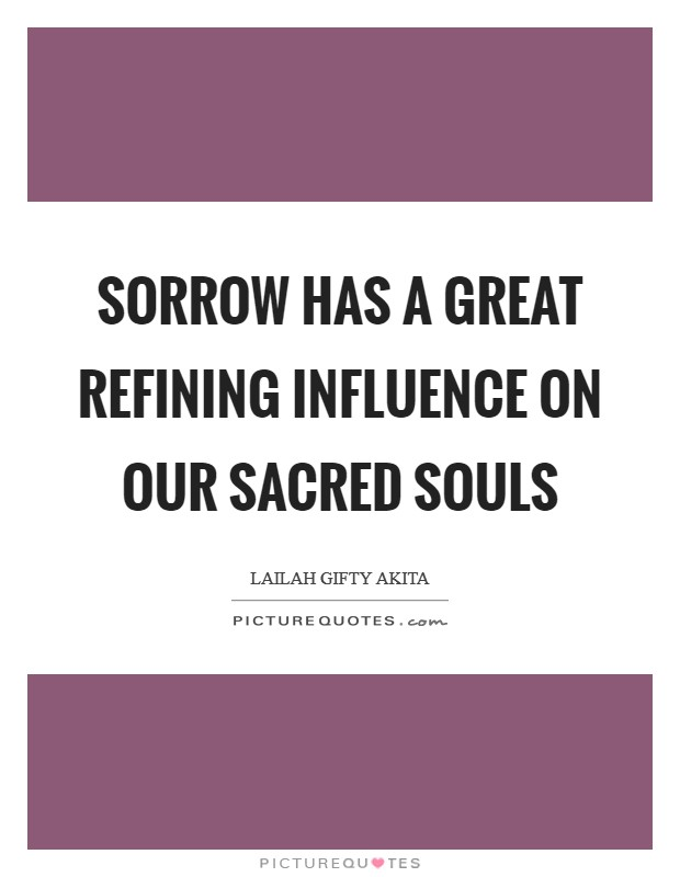 Sorrow has a great refining influence on our sacred souls Picture Quote #1