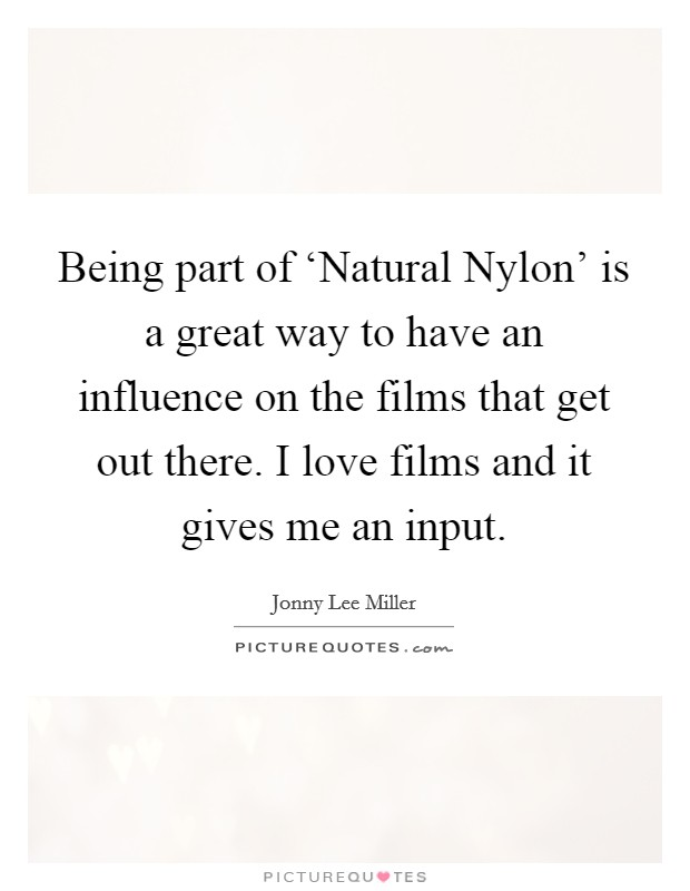 Being part of 'Natural Nylon' is a great way to have an influence on the films that get out there. I love films and it gives me an input. Picture Quote #1