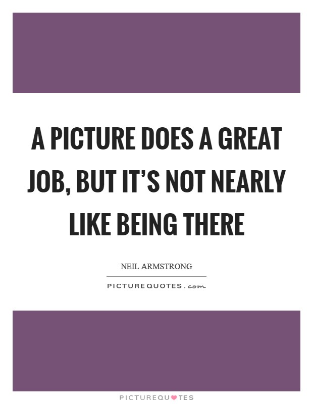 A picture does a great job, but it's not nearly like being there Picture Quote #1