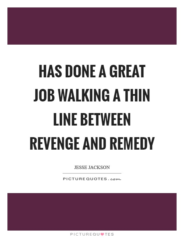 Has done a great job walking a thin line between revenge and remedy Picture Quote #1