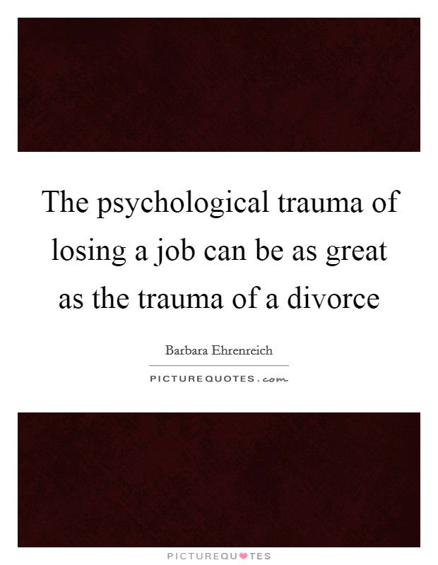 The psychological trauma of losing a job can be as great as the trauma of a divorce Picture Quote #1