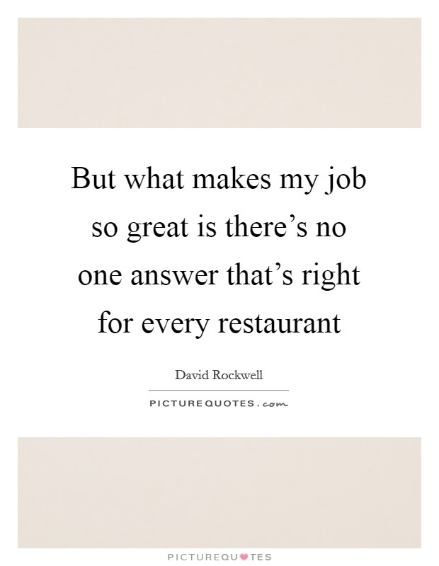 But what makes my job so great is there's no one answer that's right for every restaurant Picture Quote #1