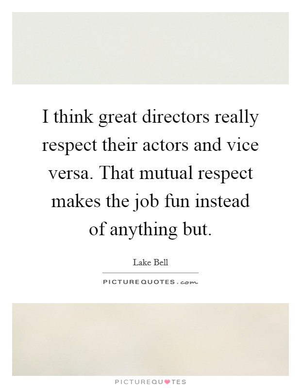 I think great directors really respect their actors and vice versa. That mutual respect makes the job fun instead of anything but Picture Quote #1