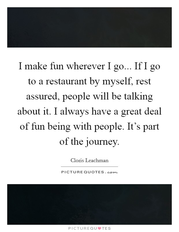 I make fun wherever I go... If I go to a restaurant by myself, rest assured, people will be talking about it. I always have a great deal of fun being with people. It's part of the journey. Picture Quote #1