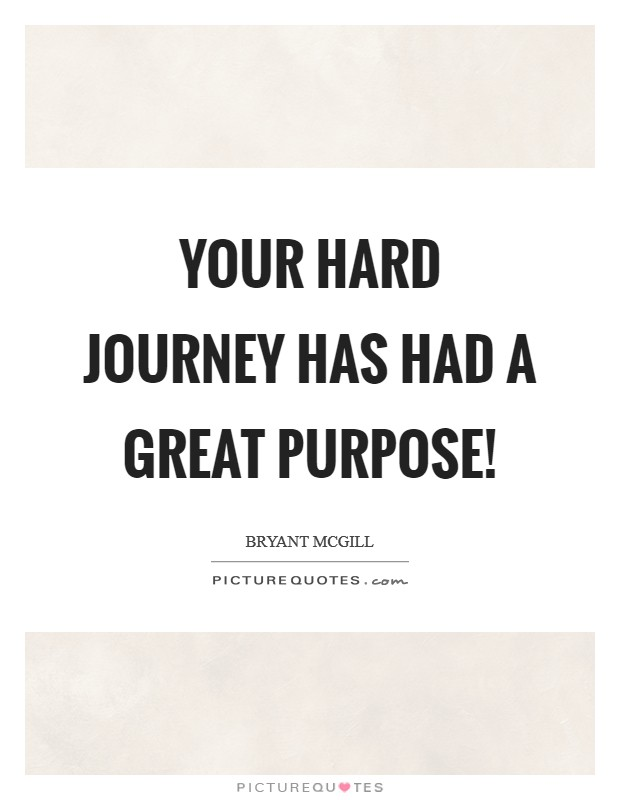 Your Hard Journey Has Had A Great Purpose Picture Quotes