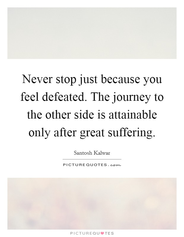 Never stop just because you feel defeated. The journey to the other side is attainable only after great suffering Picture Quote #1