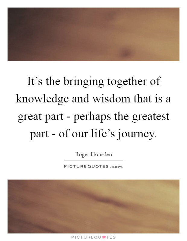 It's the bringing together of knowledge and wisdom that is a great part - perhaps the greatest part - of our life's journey Picture Quote #1