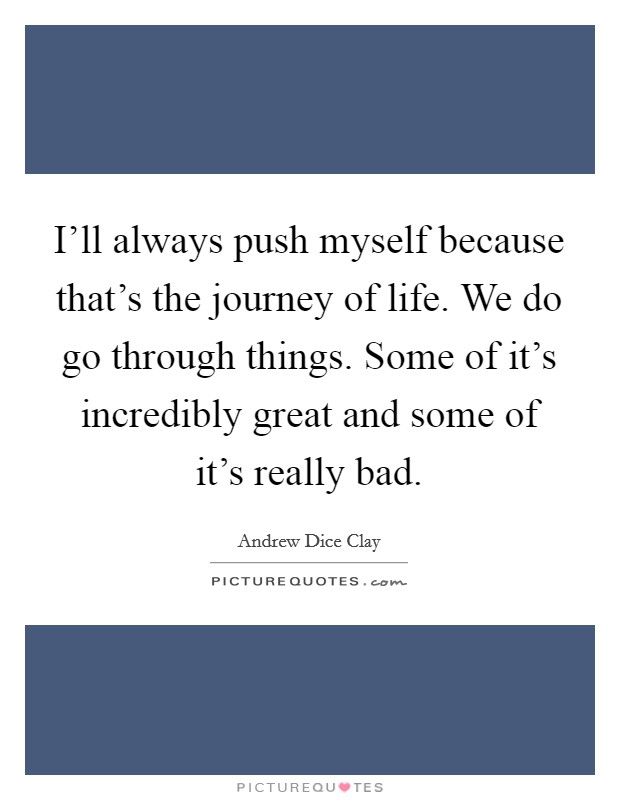 I'll always push myself because that's the journey of life. We do go through things. Some of it's incredibly great and some of it's really bad Picture Quote #1
