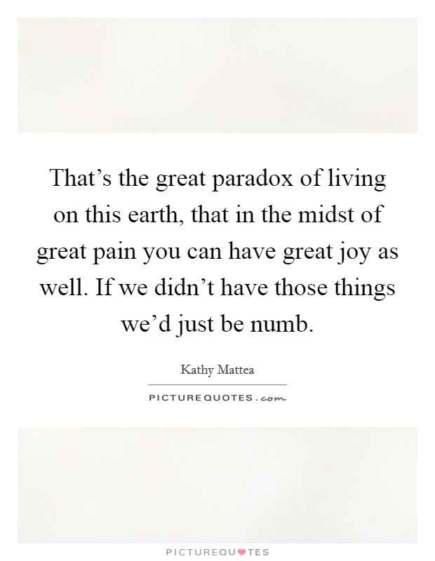 That's the great paradox of living on this earth, that in the midst of great pain you can have great joy as well. If we didn't have those things we'd just be numb. Picture Quote #1