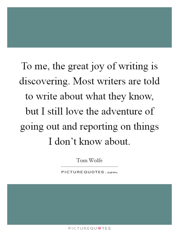 To me, the great joy of writing is discovering. Most writers are told to write about what they know, but I still love the adventure of going out and reporting on things I don't know about Picture Quote #1