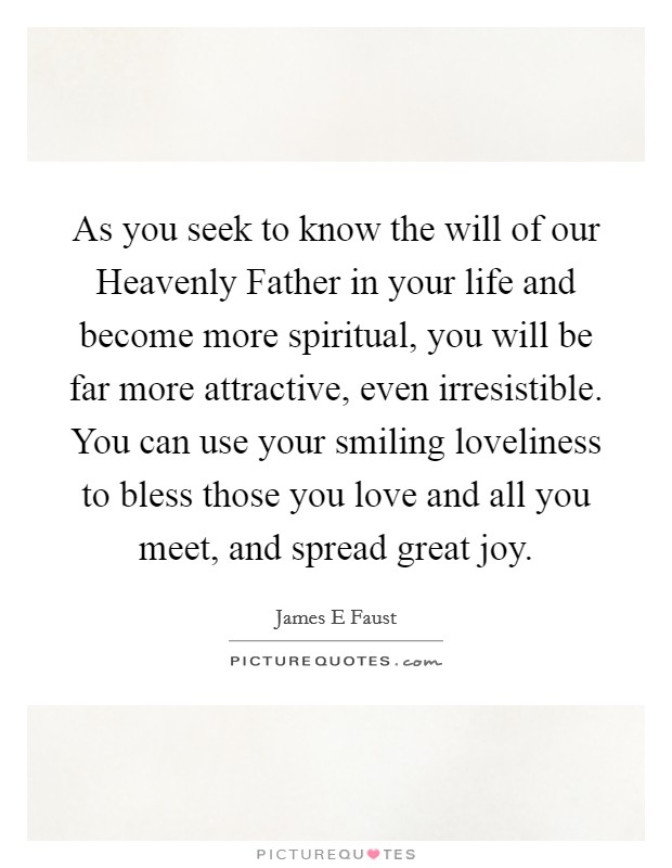 As you seek to know the will of our Heavenly Father in your life and become more spiritual, you will be far more attractive, even irresistible. You can use your smiling loveliness to bless those you love and all you meet, and spread great joy Picture Quote #1