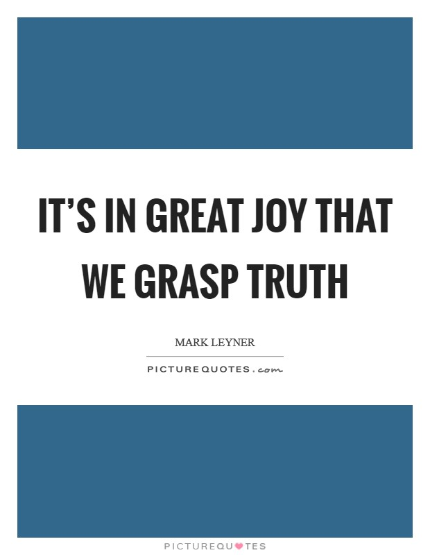 It's in great joy that we grasp truth Picture Quote #1