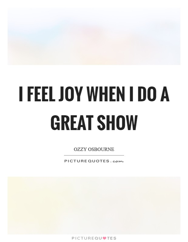 I feel joy when I do a great show Picture Quote #1