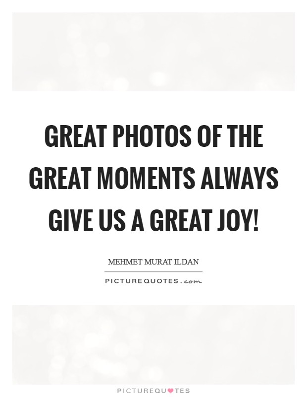 Great photos of the great moments always give us a great joy! Picture Quote #1