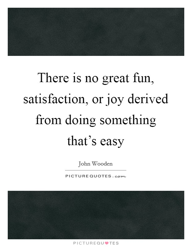 There is no great fun, satisfaction, or joy derived from doing something that's easy Picture Quote #1