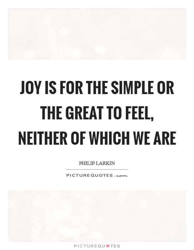 Joy Is for the simple or the great to feel, Neither of which we are Picture Quote #1