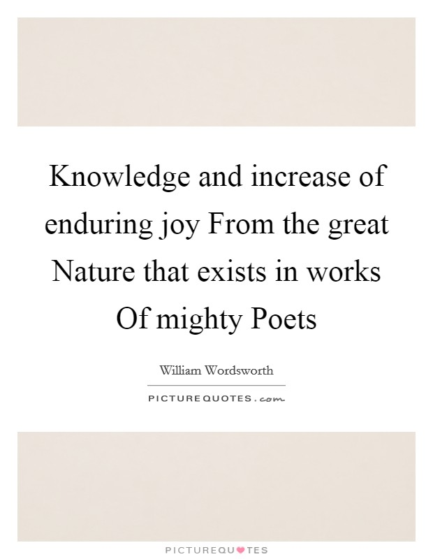 Knowledge and increase of enduring joy From the great Nature that exists in works Of mighty Poets Picture Quote #1