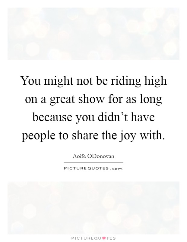 You might not be riding high on a great show for as long because you didn't have people to share the joy with Picture Quote #1