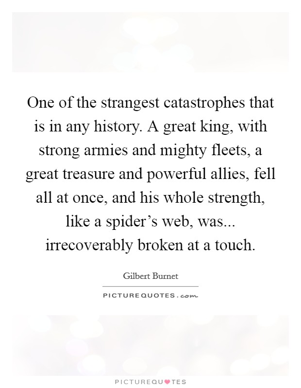 One of the strangest catastrophes that is in any history. A great king, with strong armies and mighty fleets, a great treasure and powerful allies, fell all at once, and his whole strength, like a spider's web, was... irrecoverably broken at a touch Picture Quote #1