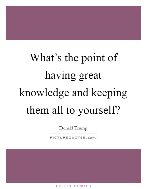 What's the point of having great knowledge and keeping them all to yourself? Picture Quote #1