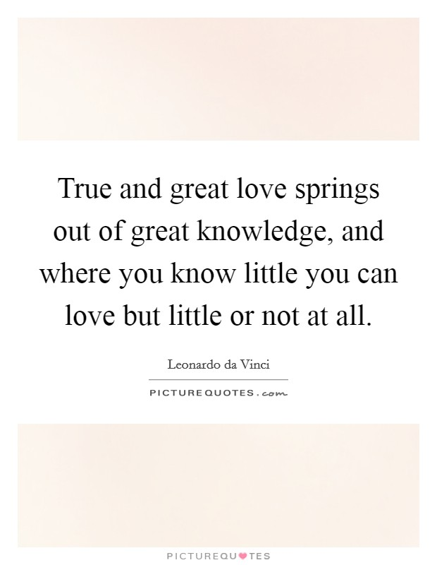 True and great love springs out of great knowledge, and where you know little you can love but little or not at all Picture Quote #1
