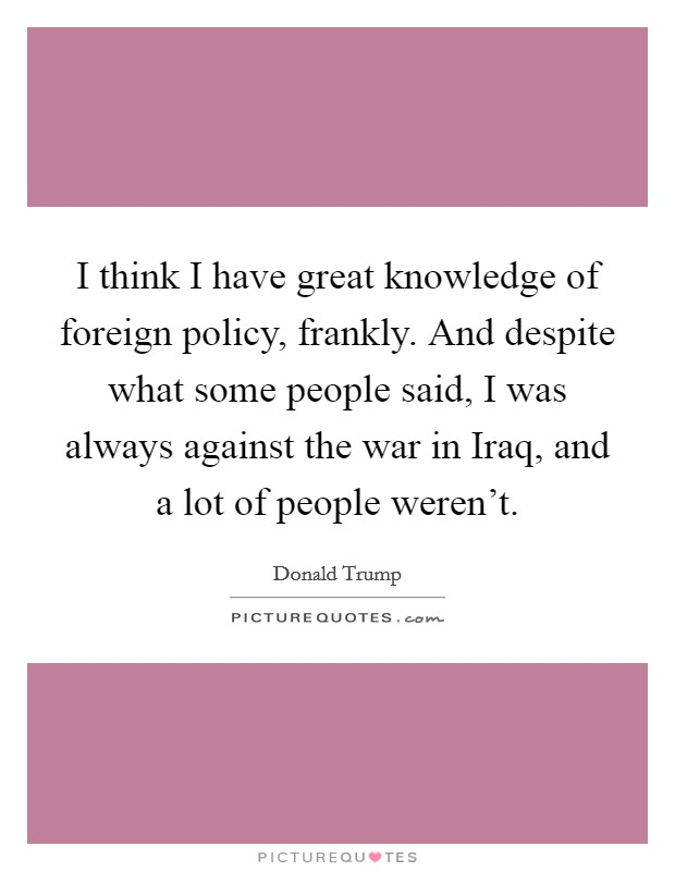 I think I have great knowledge of foreign policy, frankly. And despite what some people said, I was always against the war in Iraq, and a lot of people weren't Picture Quote #1