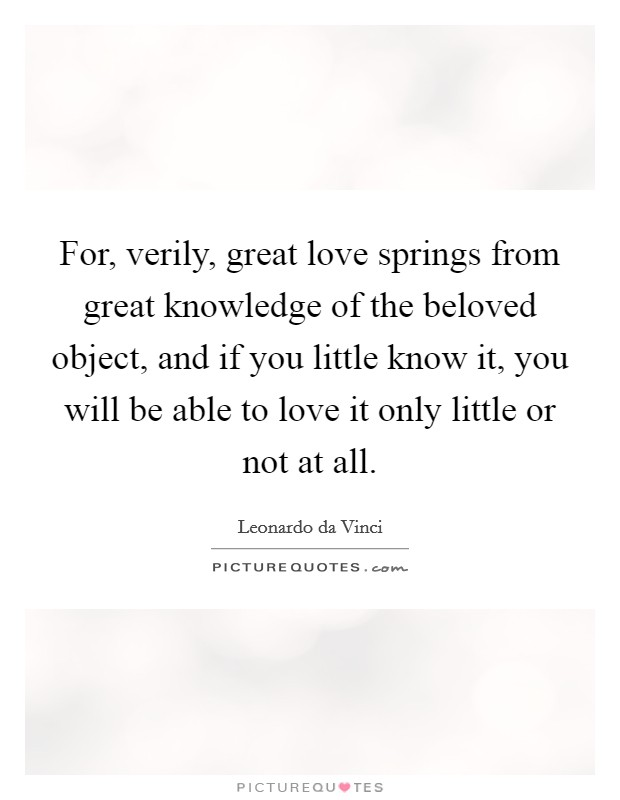 For, verily, great love springs from great knowledge of the beloved object, and if you little know it, you will be able to love it only little or not at all Picture Quote #1