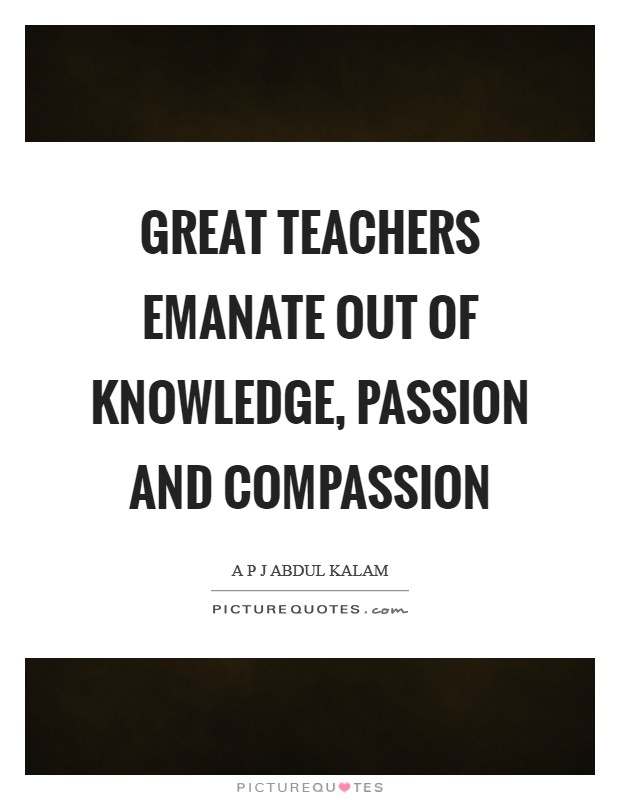Great teachers emanate out of knowledge, passion and compassion Picture Quote #1