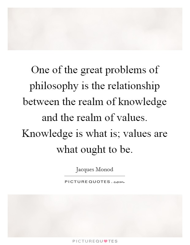 One of the great problems of philosophy is the relationship between the realm of knowledge and the realm of values. Knowledge is what is; values are what ought to be Picture Quote #1