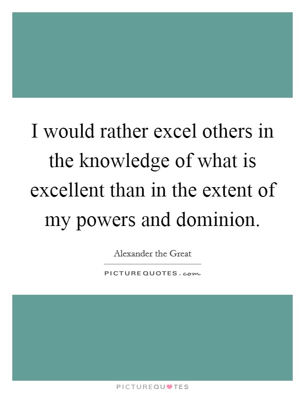 I would rather excel others in the knowledge of what is excellent than in the extent of my powers and dominion Picture Quote #1