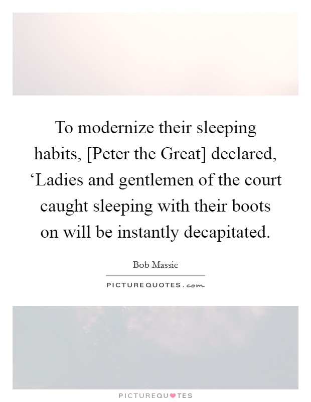 To modernize their sleeping habits, [Peter the Great] declared, 'Ladies and gentlemen of the court caught sleeping with their boots on will be instantly decapitated Picture Quote #1
