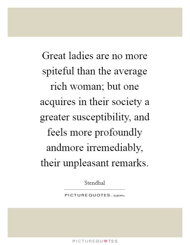 Great ladies are no more spiteful than the average rich woman; but one acquires in their society a greater susceptibility, and feels more profoundly andmore irremediably, their unpleasant remarks Picture Quote #1