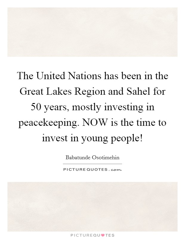 The United Nations has been in the Great Lakes Region and Sahel for 50 years, mostly investing in peacekeeping. NOW is the time to invest in young people! Picture Quote #1