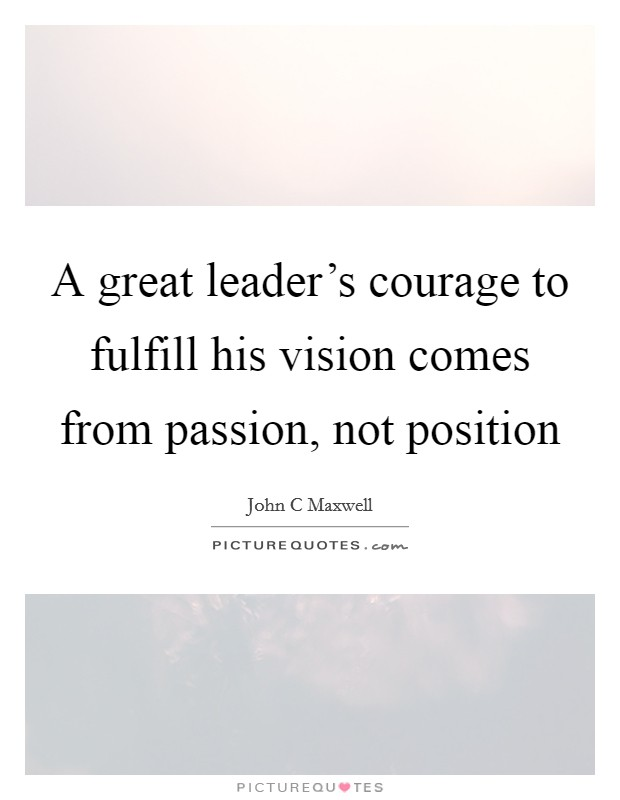 A great leader's courage to fulfill his vision comes from passion, not position Picture Quote #1
