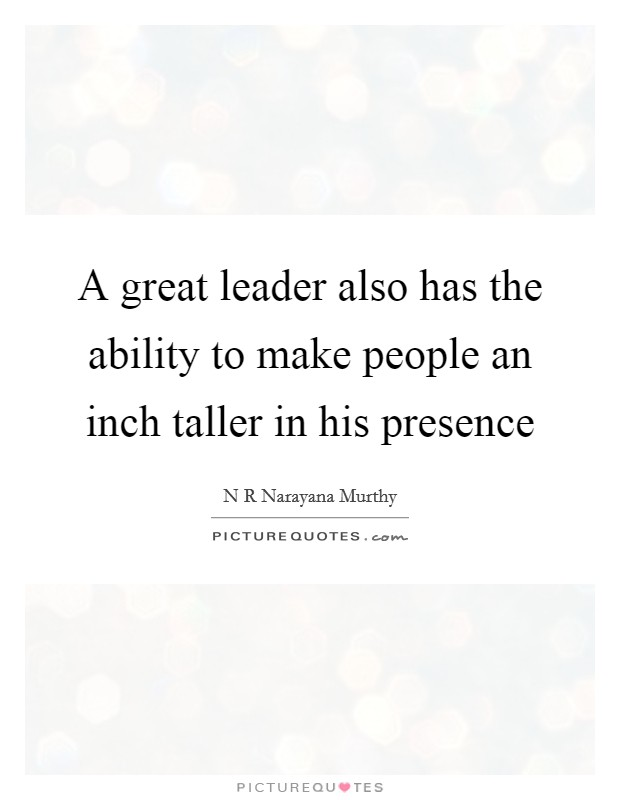 A great leader also has the ability to make people an inch taller in his presence Picture Quote #1
