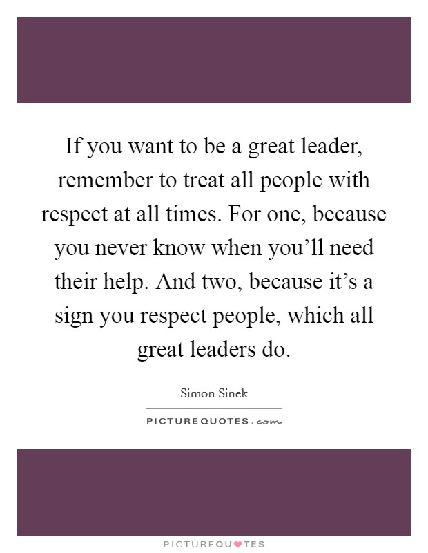 If you want to be a great leader, remember to treat all people with respect at all times. For one, because you never know when you'll need their help. And two, because it's a sign you respect people, which all great leaders do Picture Quote #1