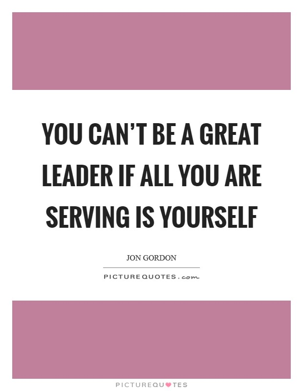 You can't be a great leader if all you are serving is yourself Picture Quote #1