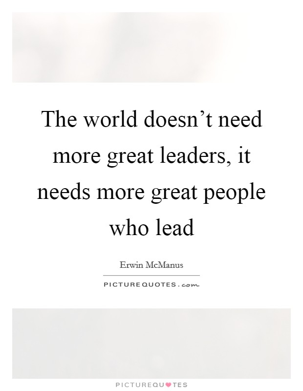 The world doesn't need more great leaders, it needs more great people who lead Picture Quote #1