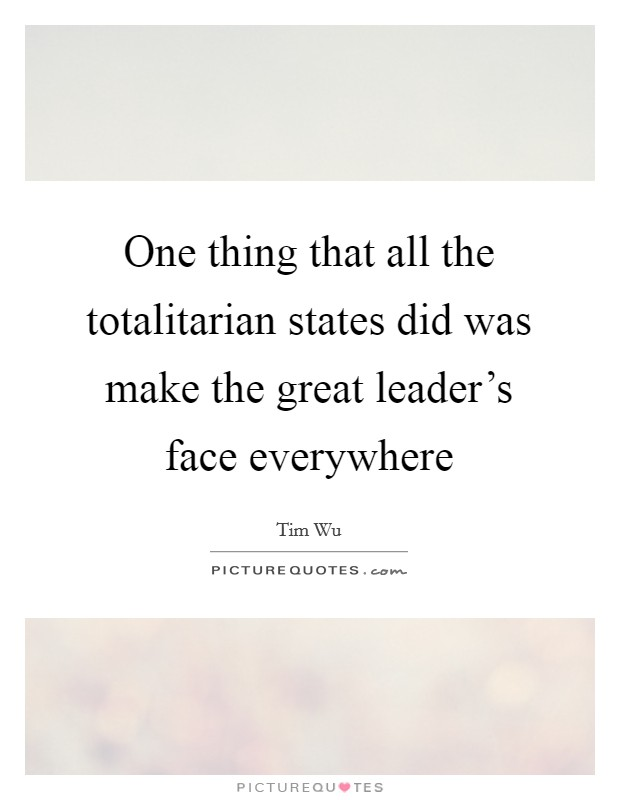 One thing that all the totalitarian states did was make the great leader's face everywhere Picture Quote #1