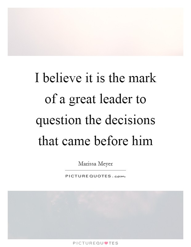 I believe it is the mark of a great leader to question the decisions that came before him Picture Quote #1