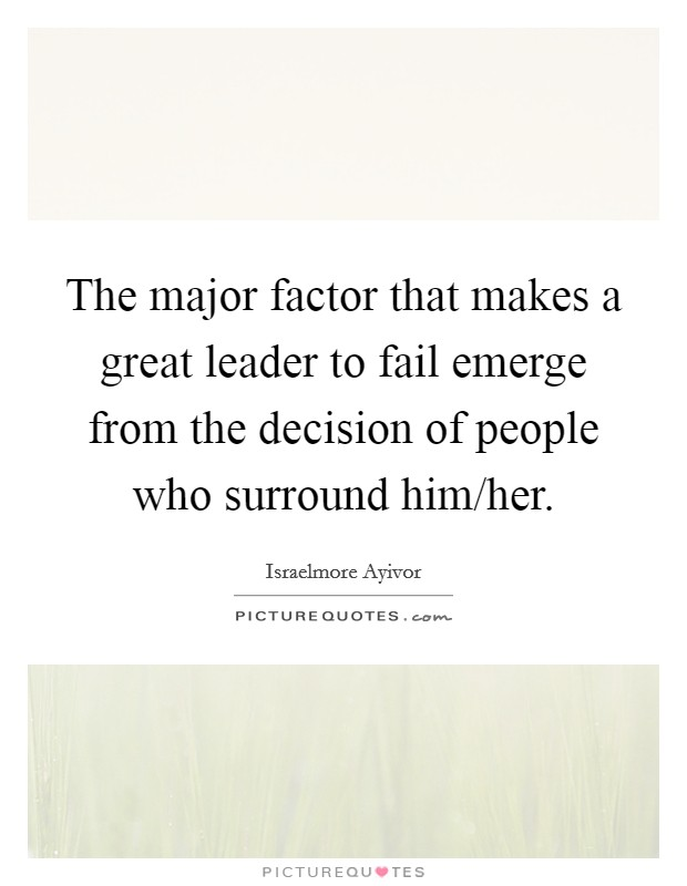 The major factor that makes a great leader to fail emerge from the decision of people who surround him/her Picture Quote #1