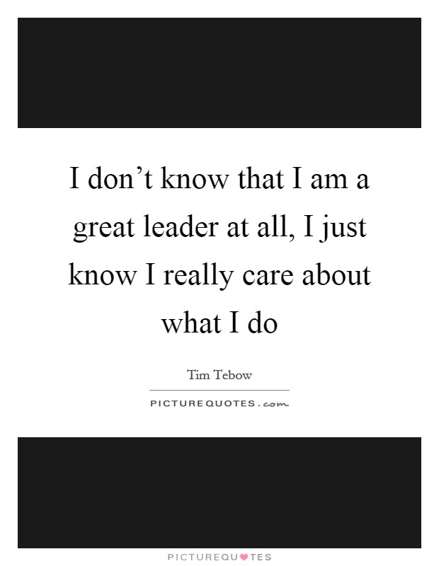 I don't know that I am a great leader at all, I just know I really care about what I do Picture Quote #1