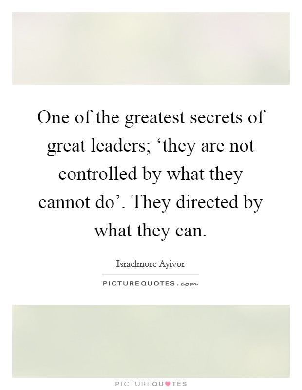 One of the greatest secrets of great leaders; 'they are not controlled by what they cannot do'. They directed by what they can Picture Quote #1