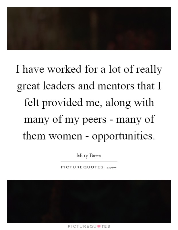 I have worked for a lot of really great leaders and mentors that I felt provided me, along with many of my peers - many of them women - opportunities Picture Quote #1